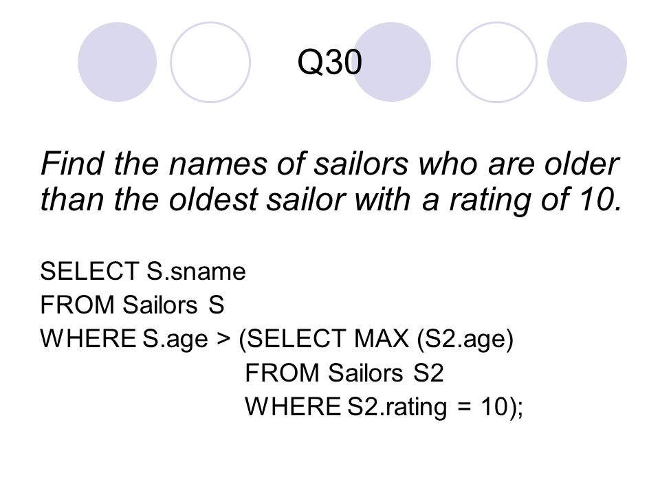 Q30 Find the names of sailors who are older than the oldest sailor with a rating of 10. SELECT S.sname.
