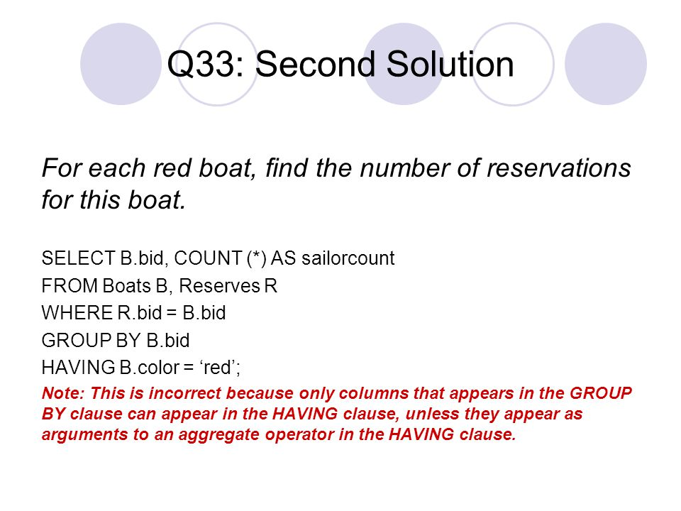 Q33: Second Solution For each red boat, find the number of reservations for this boat. SELECT B.bid, COUNT (*) AS sailorcount.
