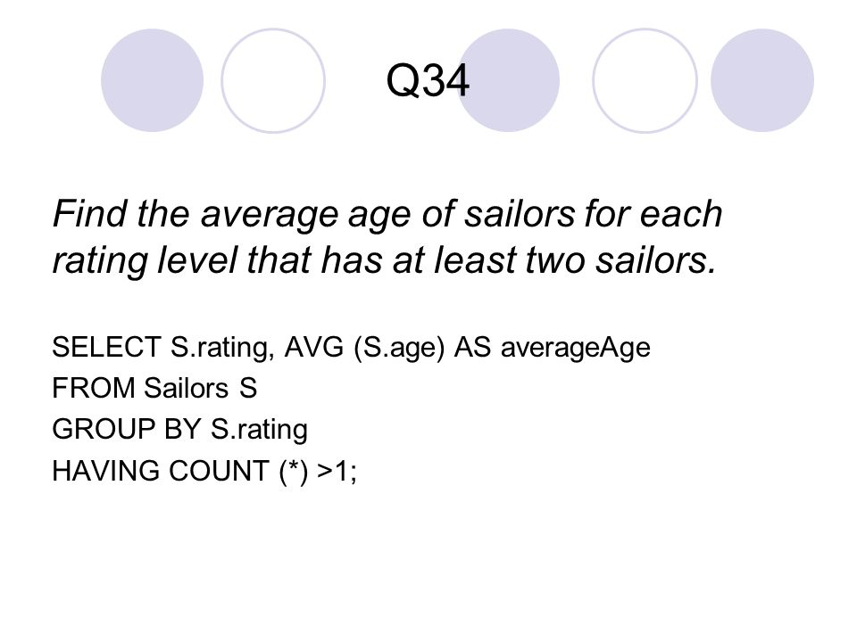 Q34 Find the average age of sailors for each rating level that has at least two sailors. SELECT S.rating, AVG (S.age) AS averageAge.
