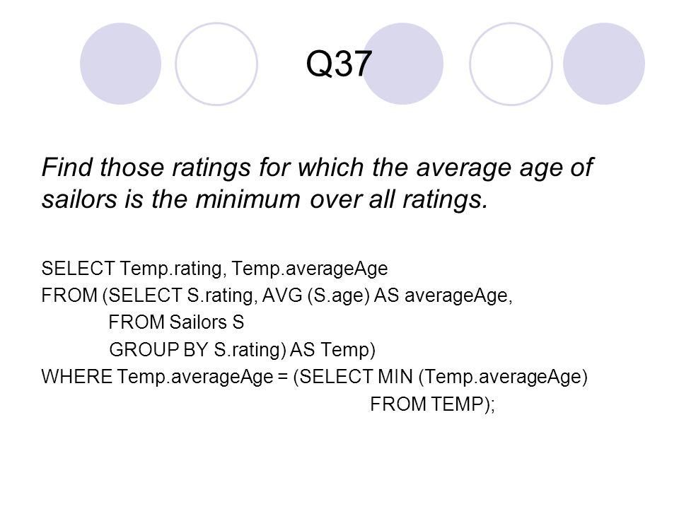 Q37 Find those ratings for which the average age of sailors is the minimum over all ratings. SELECT Temp.rating, Temp.averageAge.