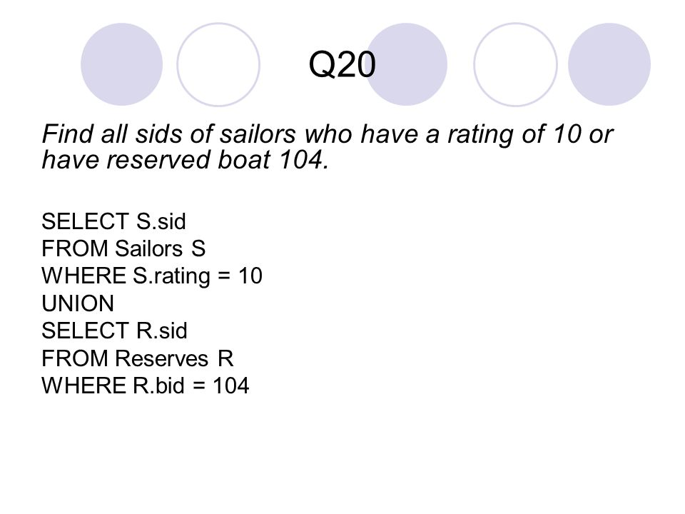 Q20 Find all sids of sailors who have a rating of 10 or have reserved boat 104. SELECT S.sid. FROM Sailors S.