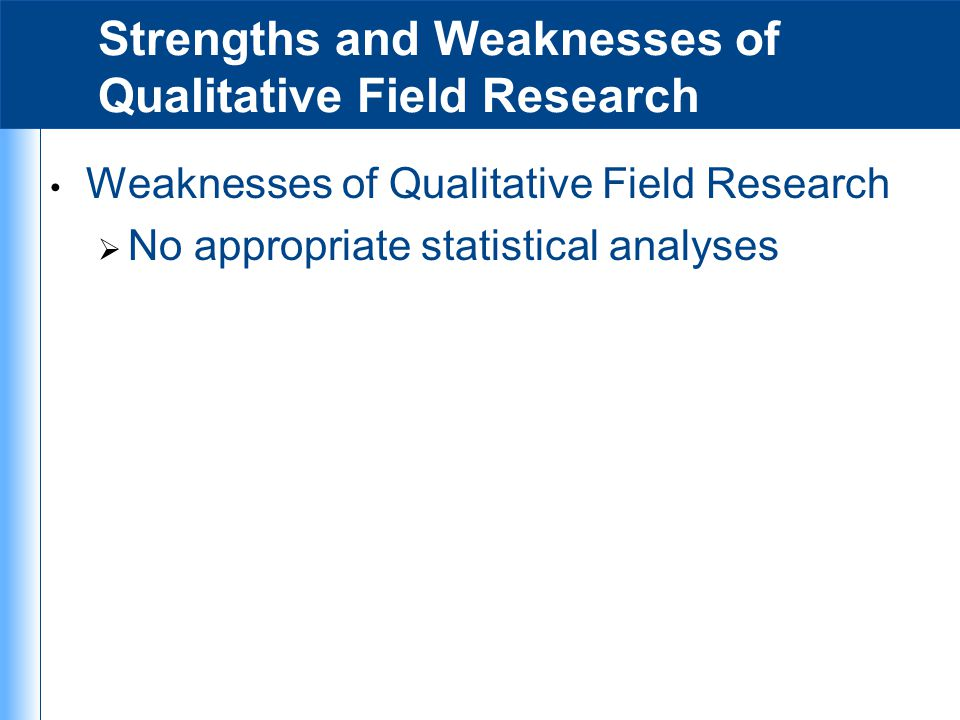 strengths and weaknesses of qualitative research As with quantitative survey research, qualitative interviews rely on respondents' ability to accurately and honestly recall whatever details about their lives, circumstances, thoughts, opinions, or behaviors that are being asked about.