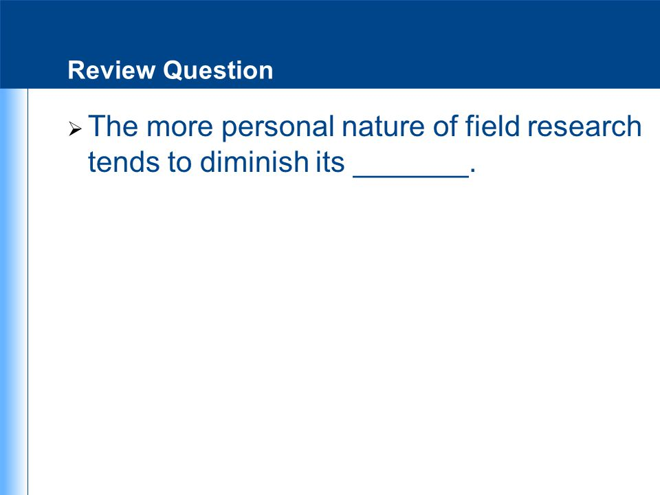 Review Question The more personal nature of field research tends to diminish its _______.