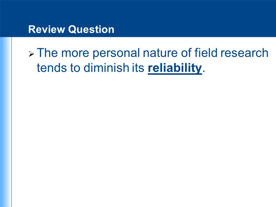 Review Question The more personal nature of field research tends to diminish its reliability.