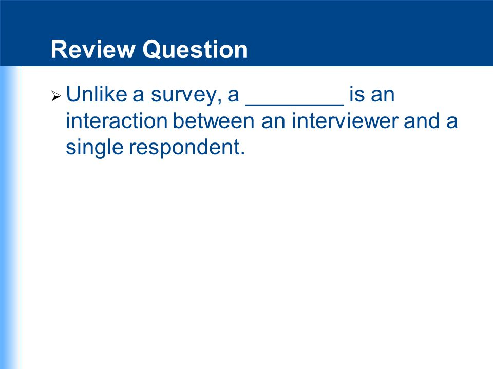 Review Question Unlike a survey, a ________ is an interaction between an interviewer and a single respondent.