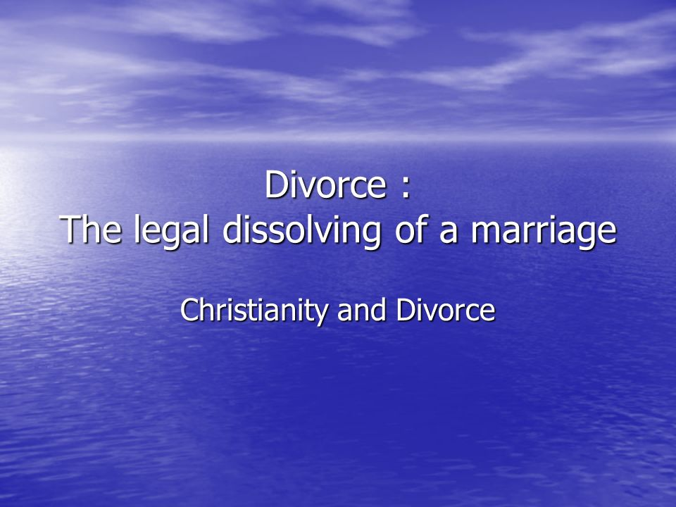 Divorce : The legal dissolving of a marriage