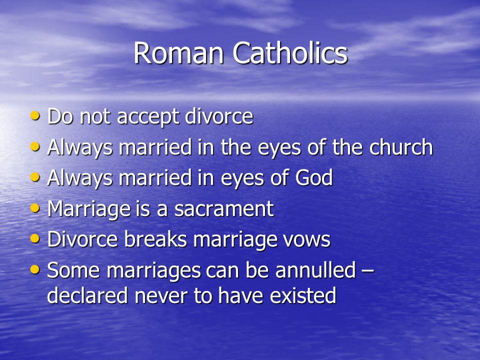 Roman Catholics Do not accept divorce
