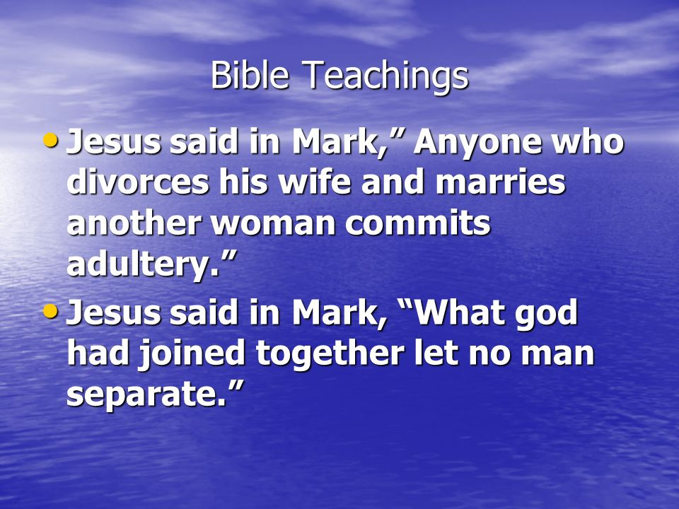 Bible Teachings Jesus said in Mark, Anyone who divorces his wife and marries another woman commits adultery.