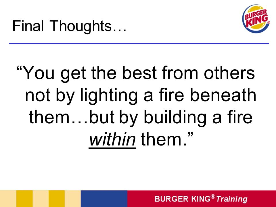 Final Thoughts… You get the best from others not by lighting a fire beneath them…but by building a fire within them.