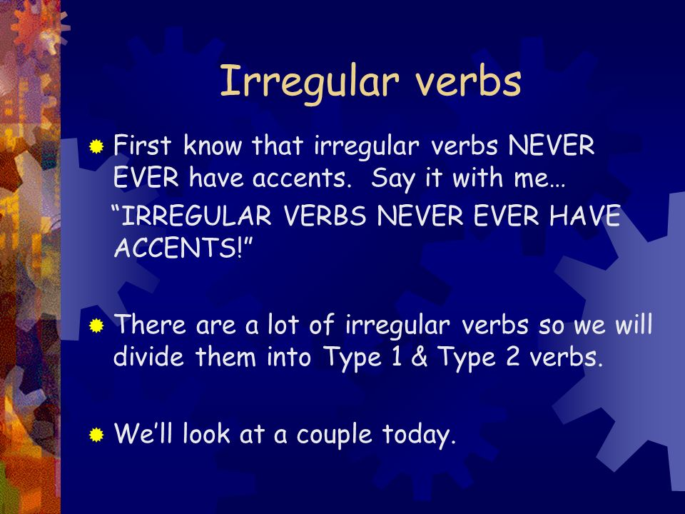 Irregular verbs First know that irregular verbs NEVER EVER have accents. Say it with me… IRREGULAR VERBS NEVER EVER HAVE ACCENTS!