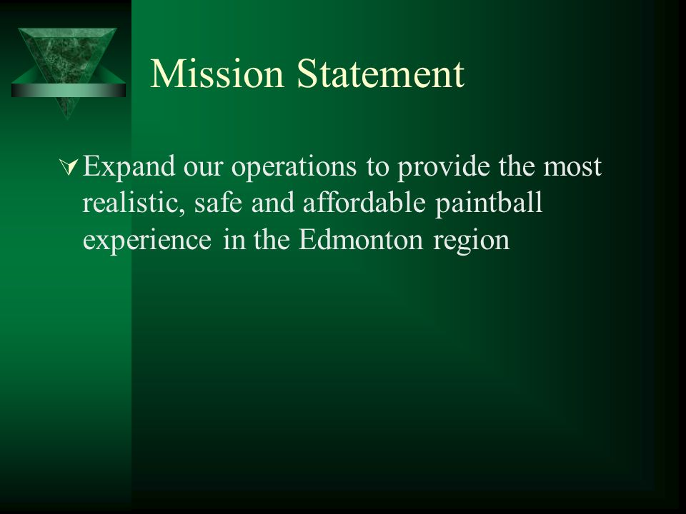 Mission Statement Expand our operations to provide the most realistic, safe and affordable paintball experience in the Edmonton region.