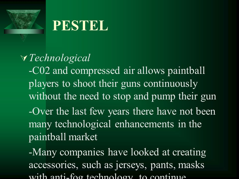 PESTEL Technological -C02 and compressed air allows paintball players to shoot their guns continuously without the need to stop and pump their gun.