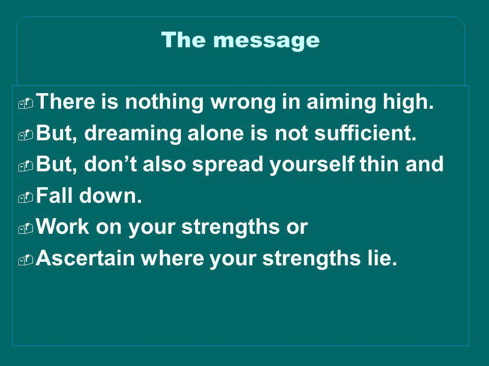 The message There is nothing wrong in aiming high. But, dreaming alone is not sufficient. But, don't also spread yourself thin and.