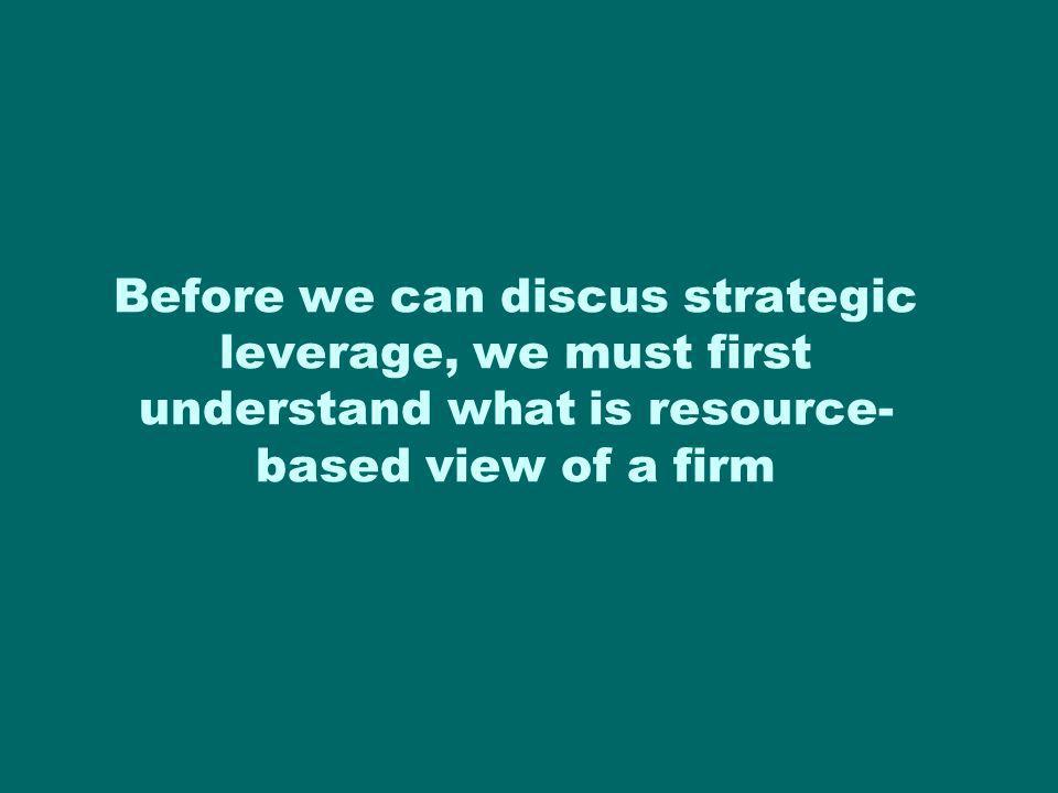 Before we can discus strategic leverage, we must first understand what is resource-based view of a firm