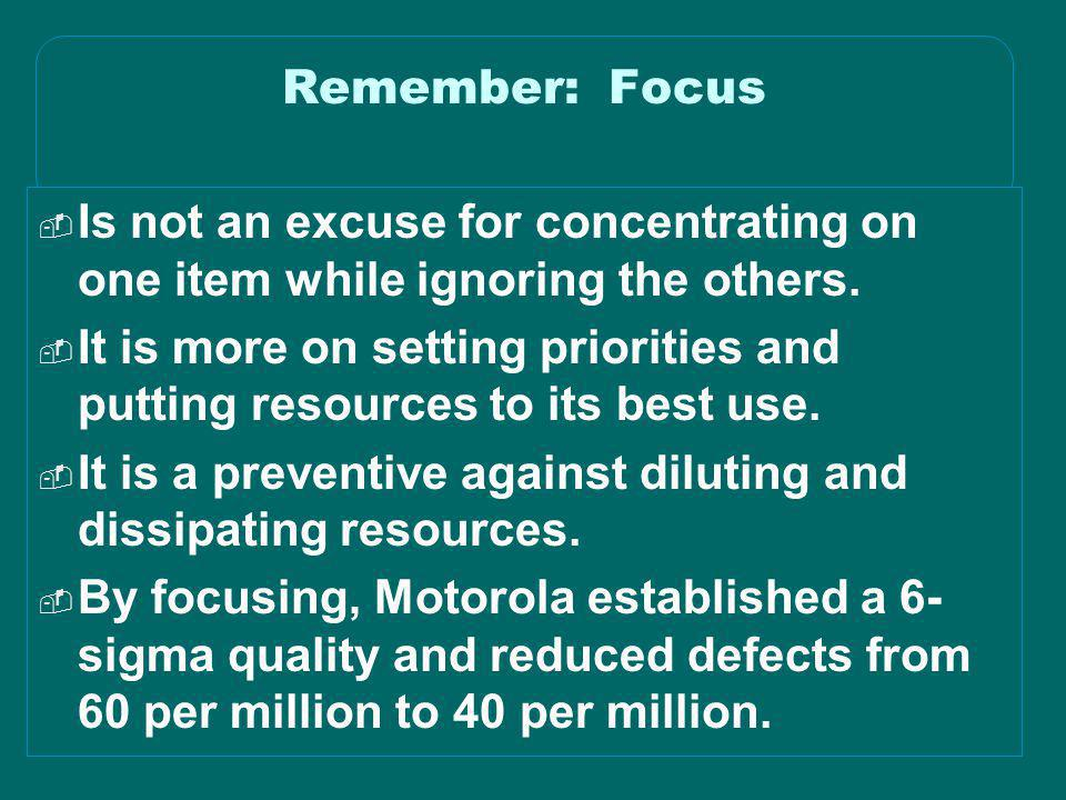Remember: Focus Is not an excuse for concentrating on one item while ignoring the others.