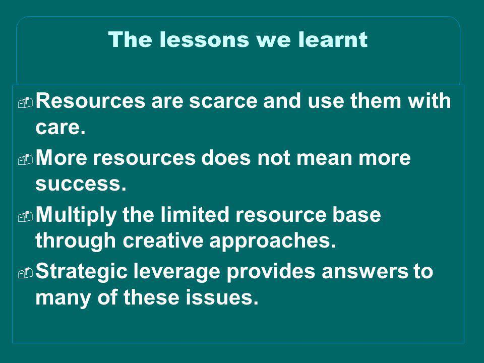 The lessons we learnt Resources are scarce and use them with care. More resources does not mean more success.