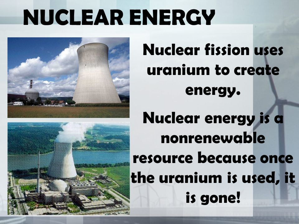 Nuclear fission uses uranium to create energy.