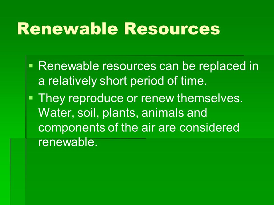 Renewable Resources Renewable resources can be replaced in a relatively short period of time.
