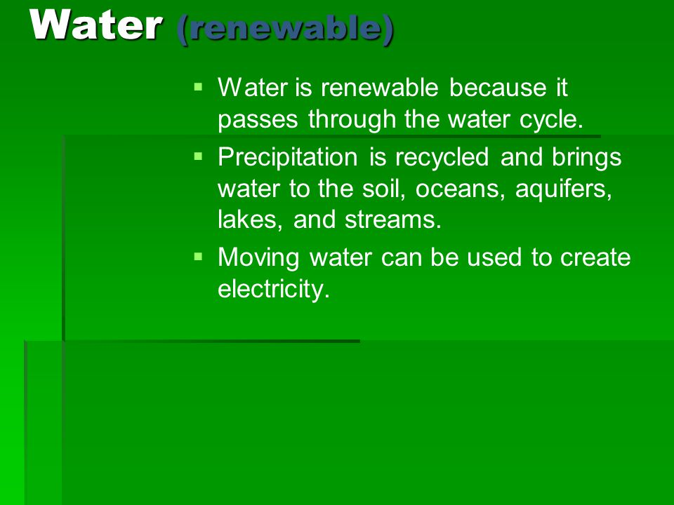 Water (renewable) Water is renewable because it passes through the water cycle.