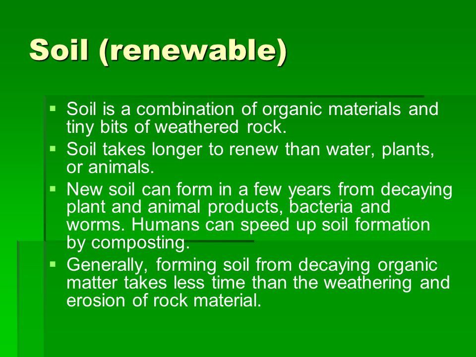 Soil (renewable) Soil is a combination of organic materials and tiny bits of weathered rock.