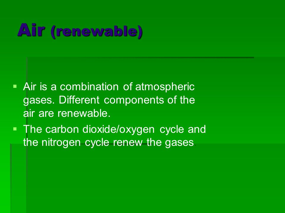 Air (renewable) Air is a combination of atmospheric gases. Different components of the air are renewable.