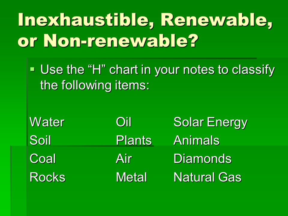 Inexhaustible, Renewable, or Non-renewable