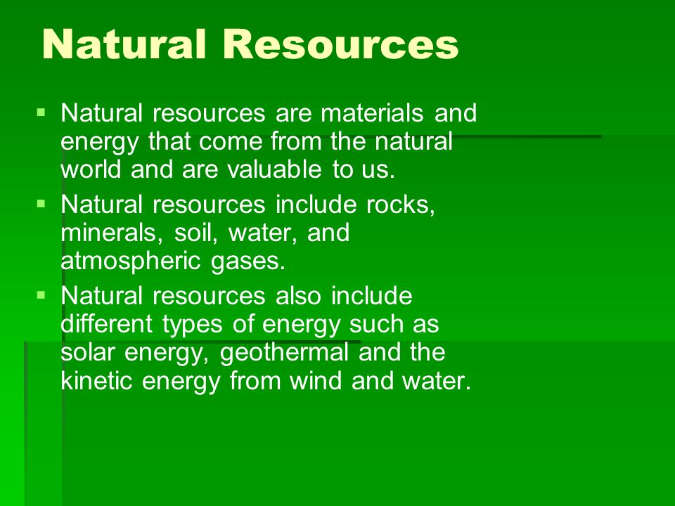Natural Resources Natural resources are materials and energy that come from the natural world and are valuable to us.