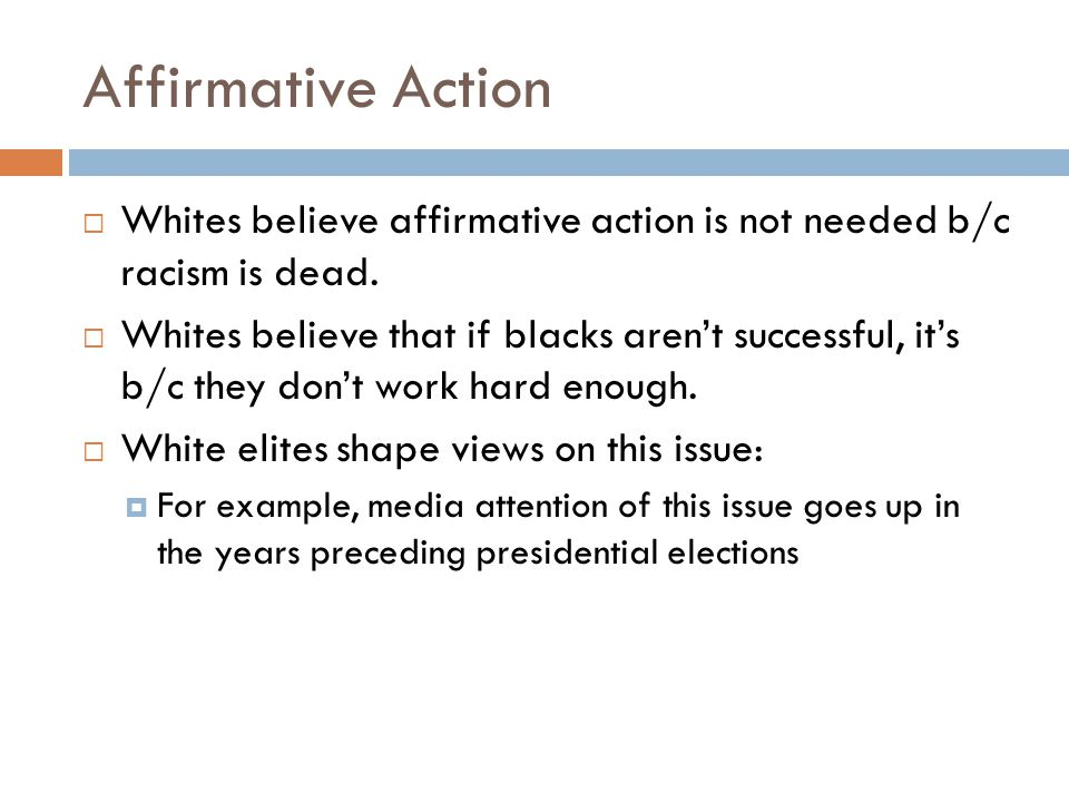 Affirmative Action Whites believe affirmative action is not needed b/c racism is dead.