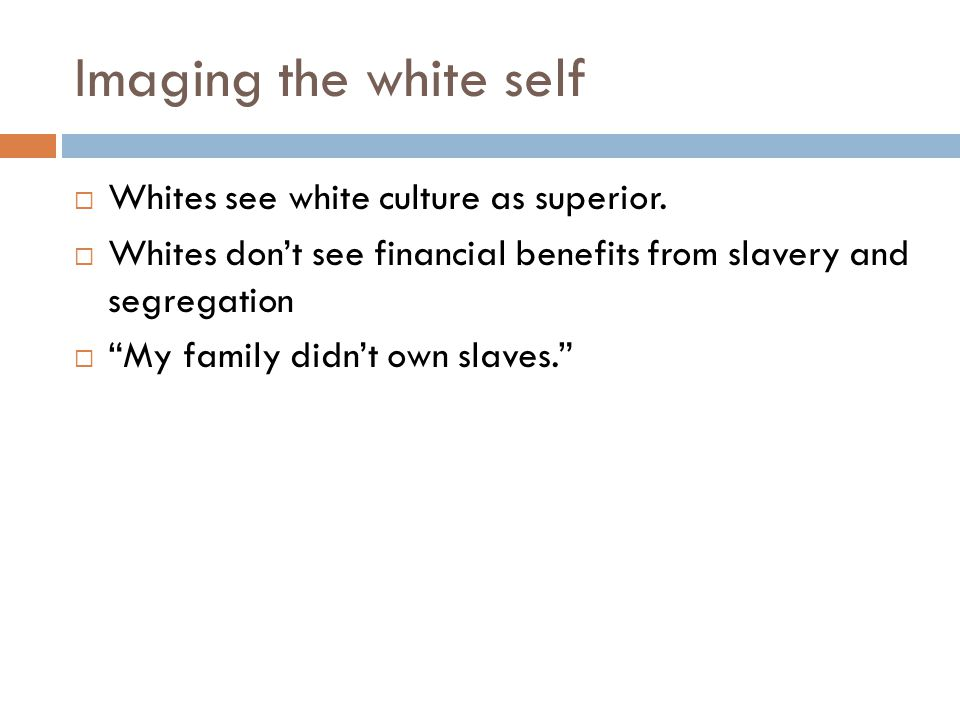 Imaging the white self Whites see white culture as superior.