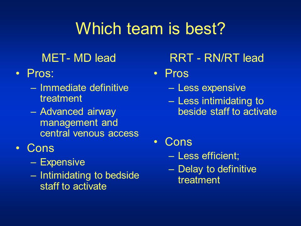 Which team is best MET- MD lead Pros: Cons RRT - RN/RT lead Pros Cons