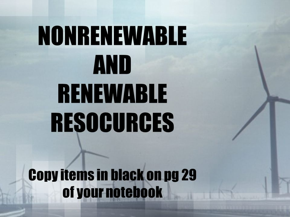 NONRENEWABLE AND RENEWABLE RESOCURCES Copy items in black on pg 29 of your notebook