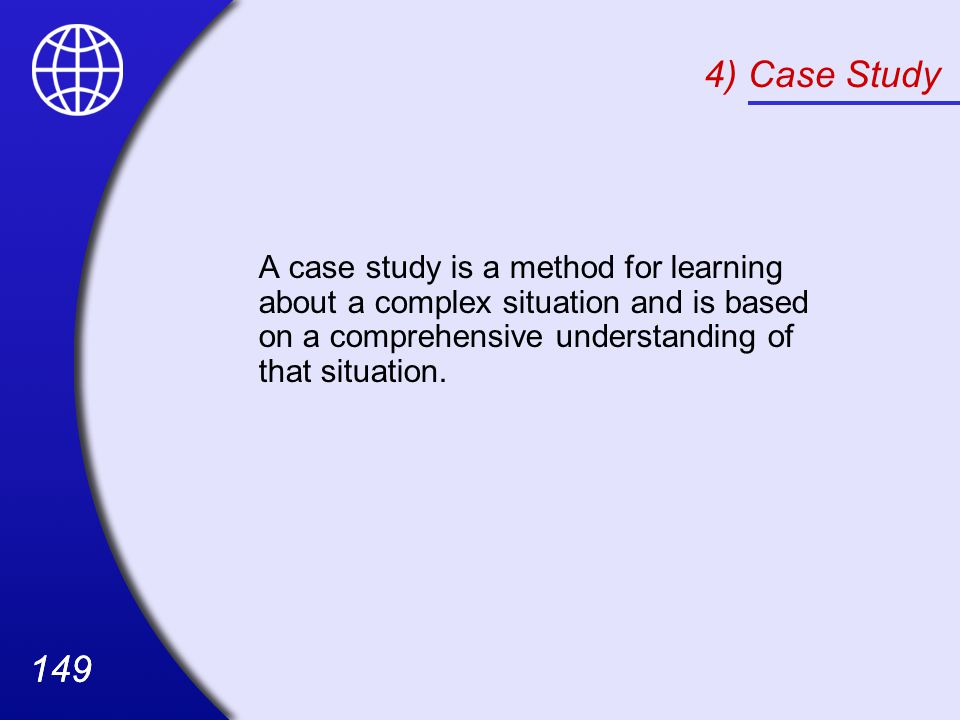 4) Case Study A case study is a method for learning about a complex situation and is based on a comprehensive understanding of that situation.