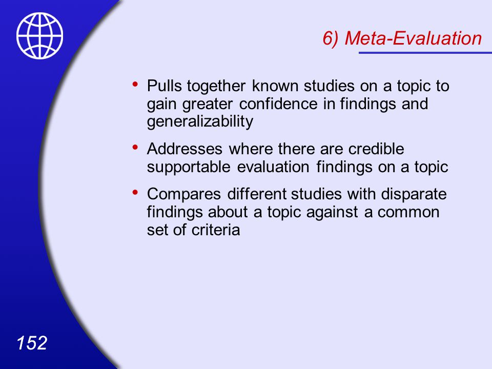 6) Meta-Evaluation Pulls together known studies on a topic to gain greater confidence in findings and generalizability.