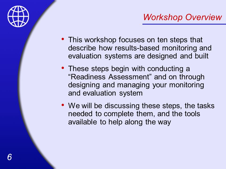Workshop Overview This workshop focuses on ten steps that describe how results-based monitoring and evaluation systems are designed and built.
