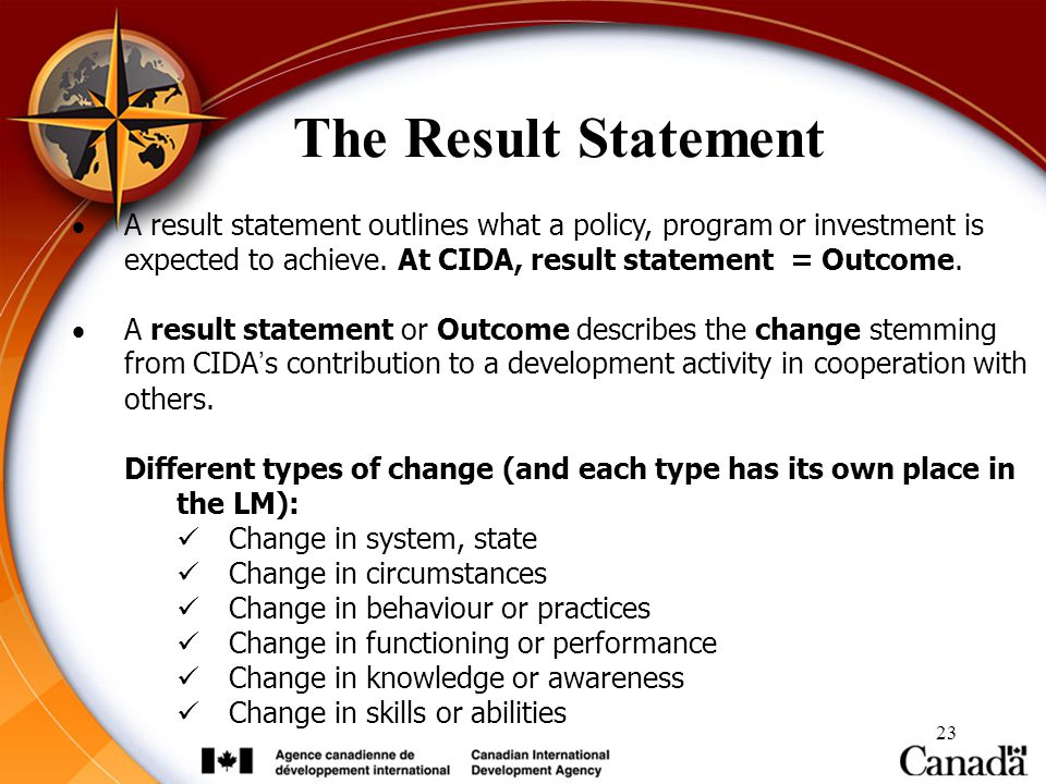 The Result Statement A result statement outlines what a policy, program or investment is expected to achieve. At CIDA, result statement = Outcome.