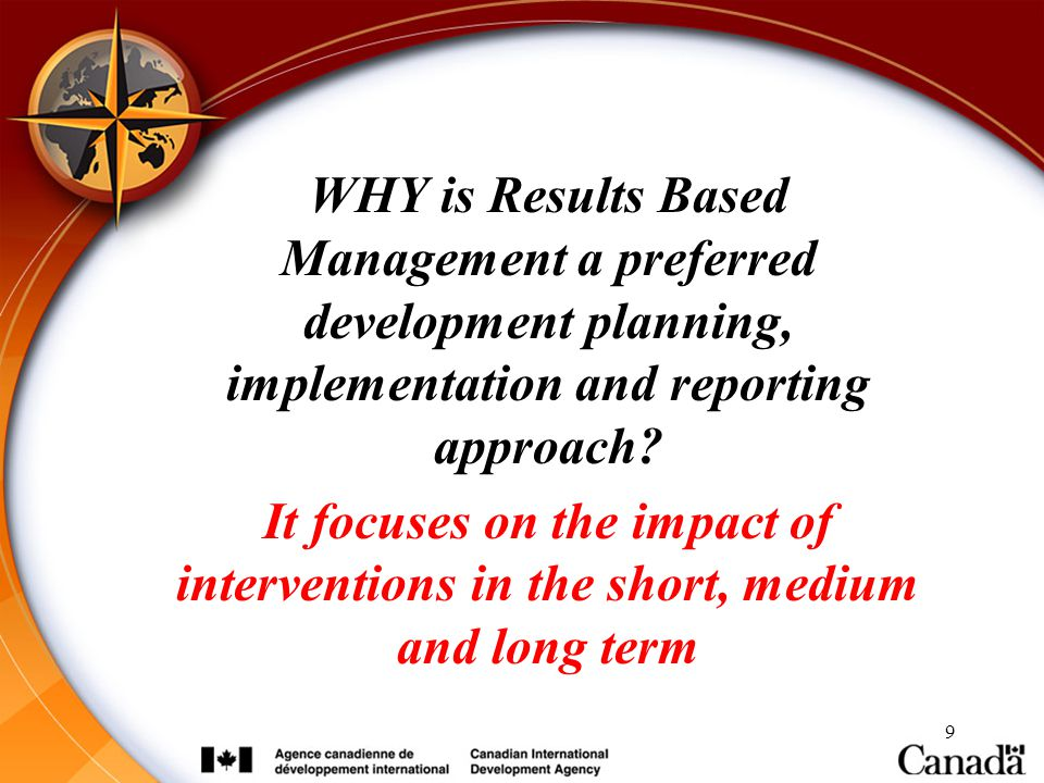 RBM@CIDA WHY is Results Based Management a preferred development planning, implementation and reporting approach
