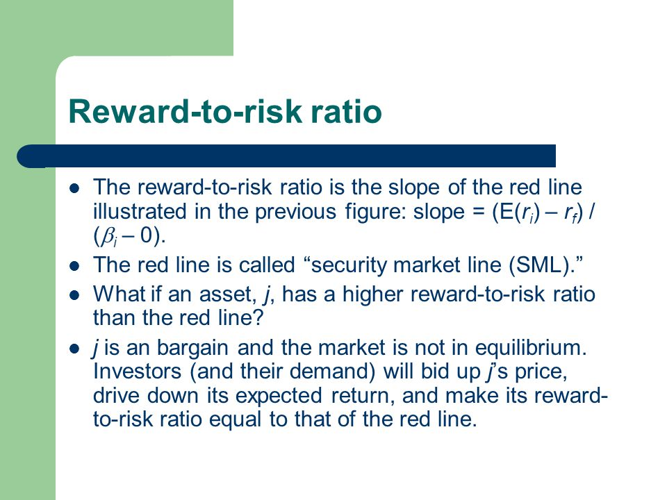 Reward-to-risk ratio The reward-to-risk ratio is the slope of the red line illustrated in the previous figure: slope = (E(ri) – rf) / (i – 0).