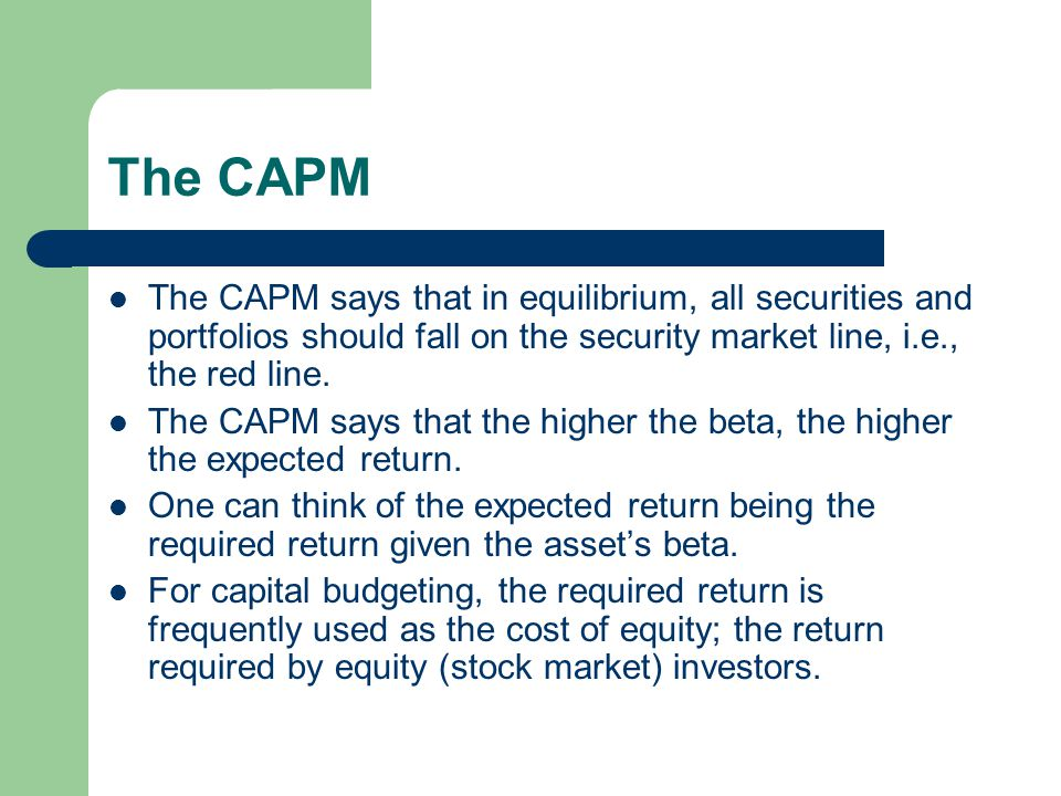 The CAPM The CAPM says that in equilibrium, all securities and portfolios should fall on the security market line, i.e., the red line.