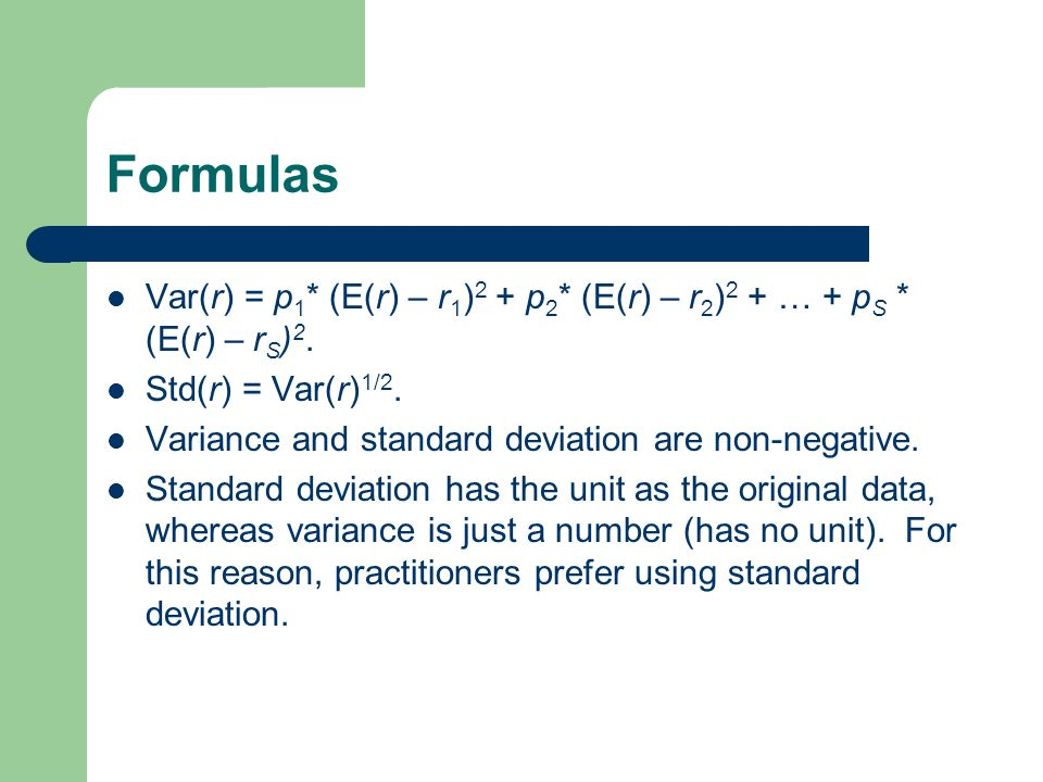 Formulas Var(r) = p1* (E(r) – r1)2 + p2* (E(r) – r2)2 + … + pS * (E(r) – rS)2. Std(r) = Var(r)1/2.