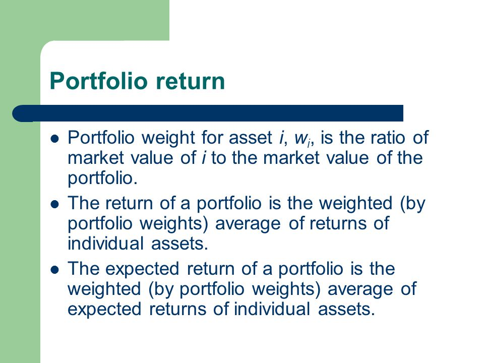 Portfolio return Portfolio weight for asset i, wi, is the ratio of market value of i to the market value of the portfolio.