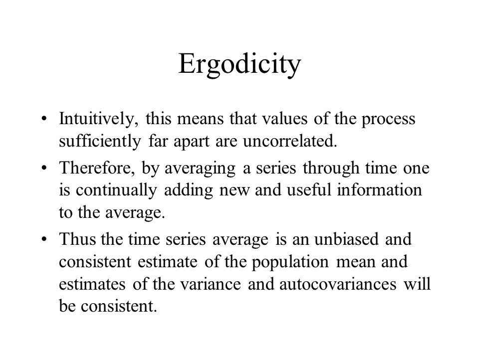 Ergodicity Intuitively, this means that values of the process sufficiently far apart are uncorrelated.