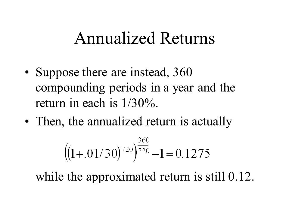 Annualized Returns Suppose there are instead, 360 compounding periods in a year and the return in each is 1/30%.