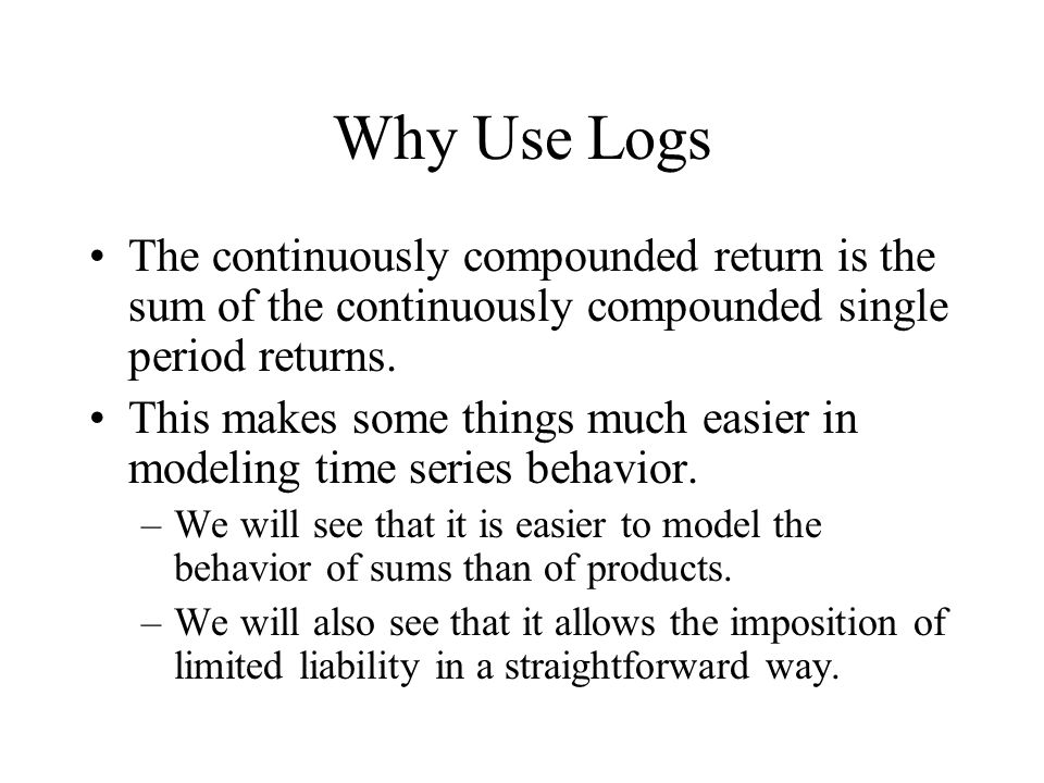 Why Use Logs The continuously compounded return is the sum of the continuously compounded single period returns.