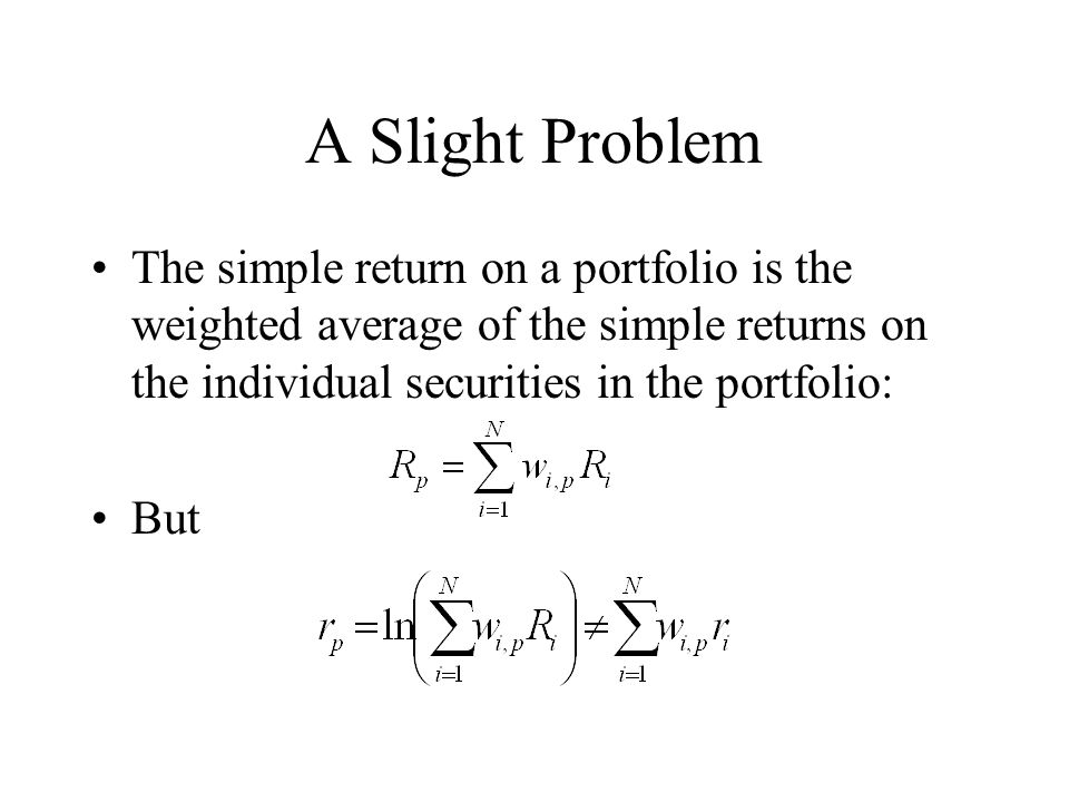 A Slight Problem The simple return on a portfolio is the weighted average of the simple returns on the individual securities in the portfolio: