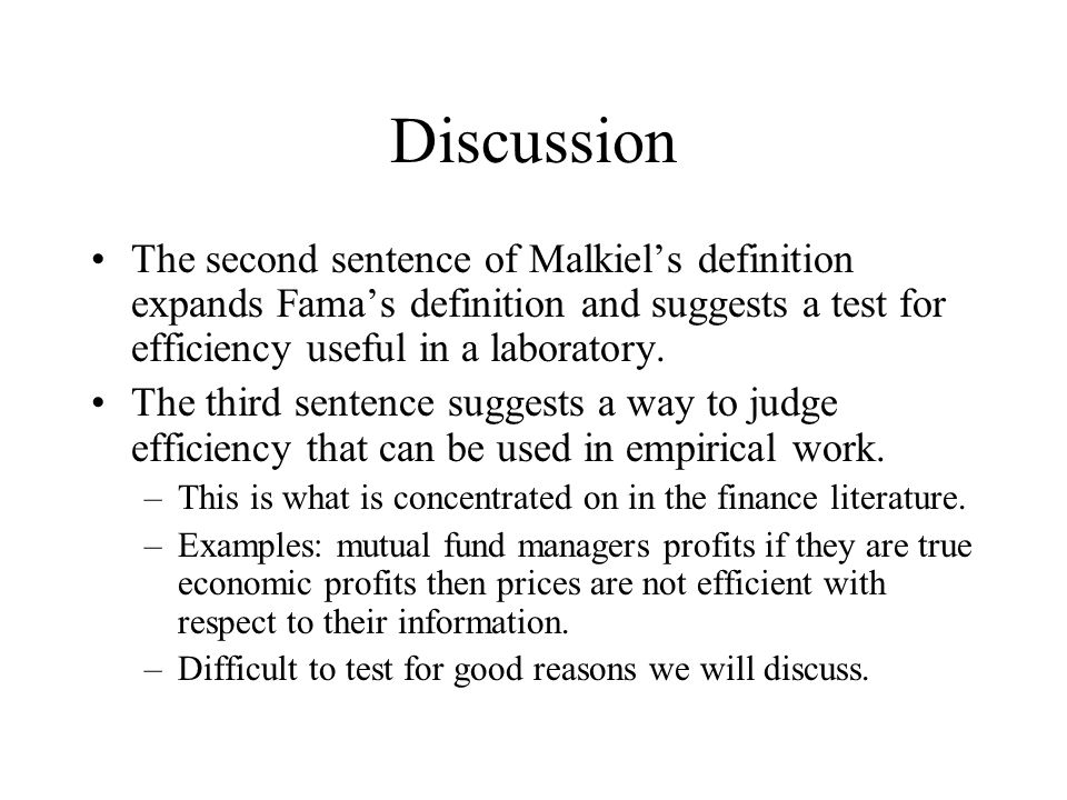 Discussion The second sentence of Malkiel's definition expands Fama's definition and suggests a test for efficiency useful in a laboratory.