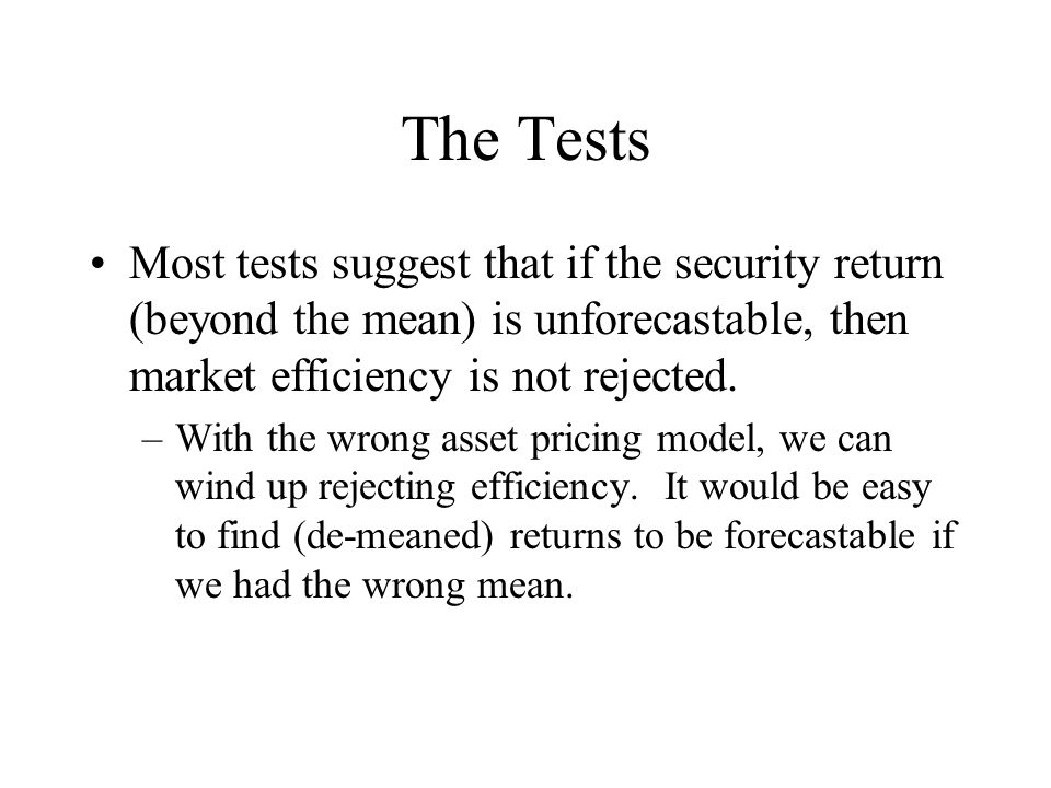 The Tests Most tests suggest that if the security return (beyond the mean) is unforecastable, then market efficiency is not rejected.