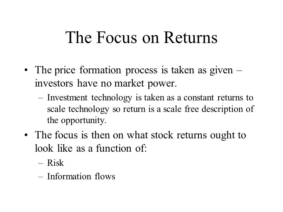 The Focus on Returns The price formation process is taken as given – investors have no market power.