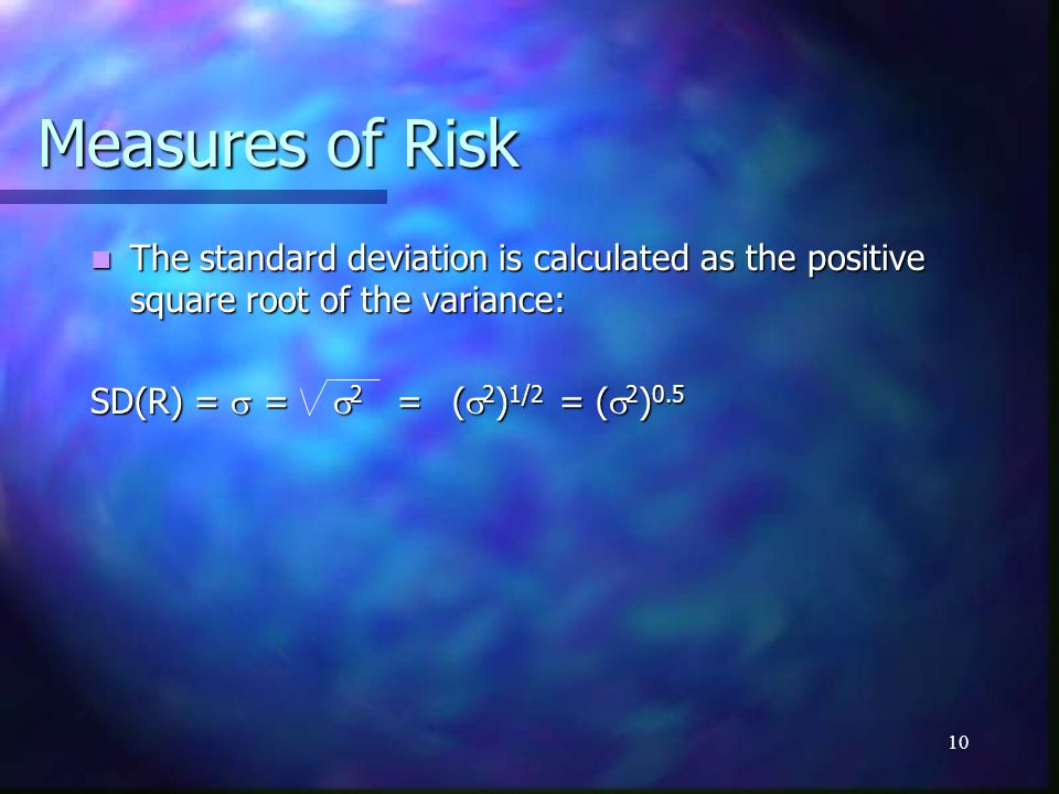 Measures of Risk The standard deviation is calculated as the positive square root of the variance: SD(R) = s = s2 = (s2)1/2 = (s2)0.5.