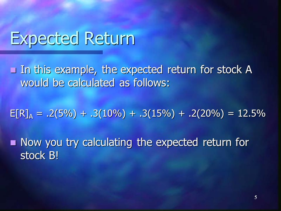 Expected Return In this example, the expected return for stock A would be calculated as follows: