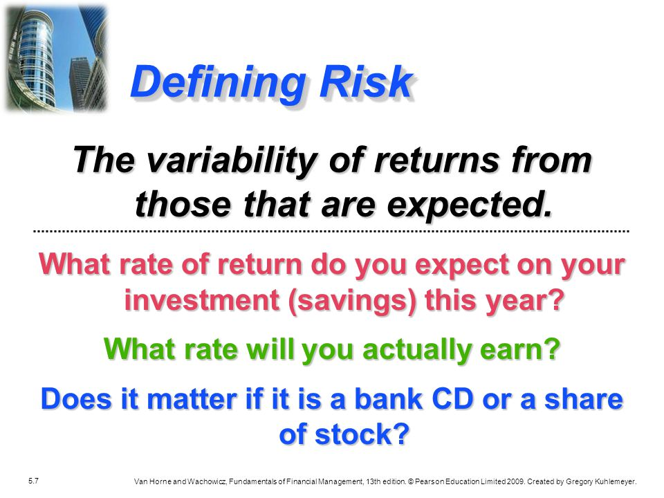 Defining Risk The variability of returns from those that are expected.